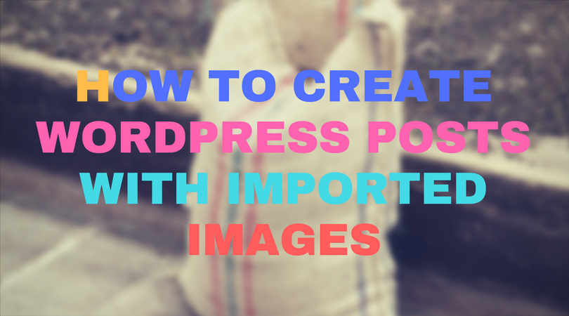 How to create wordpress posts with imported images