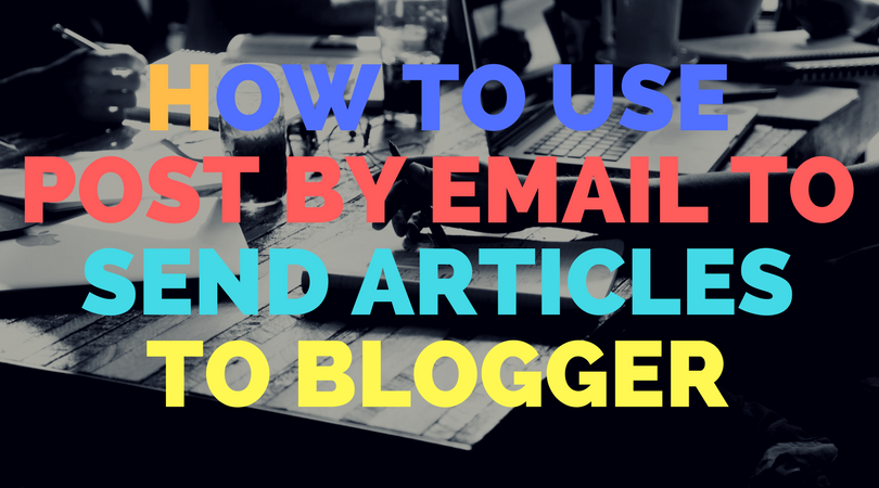 How to use post by email to send articles to Blogger