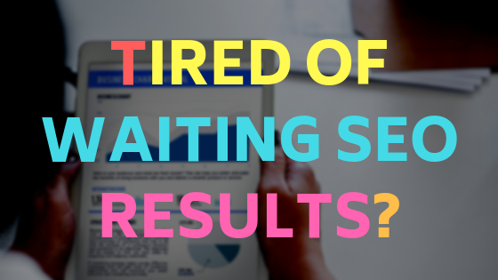 Tired of waiting for SEO results?