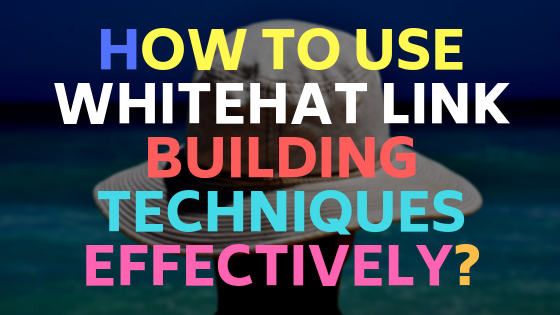 How to use whitehat link building techniques effectively