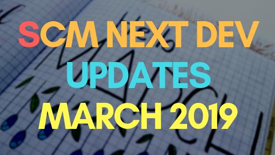 SCM Next Dev Updates March 2019
