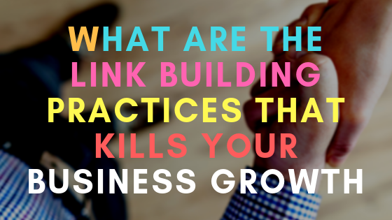 What are the link building practices that are killing your business growth?