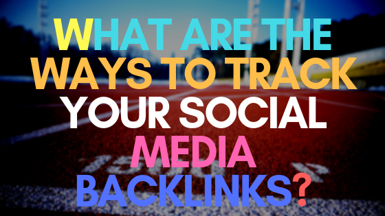 What are the ways to track your social media backlinks?